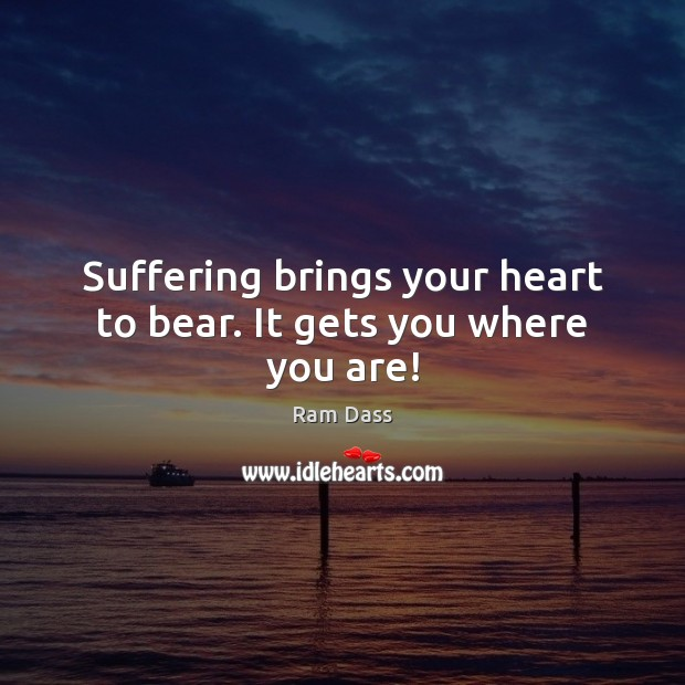 Suffering brings your heart to bear. It gets you where you are! Image