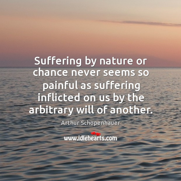 Suffering by nature or chance never seems so painful as suffering inflicted on us Image