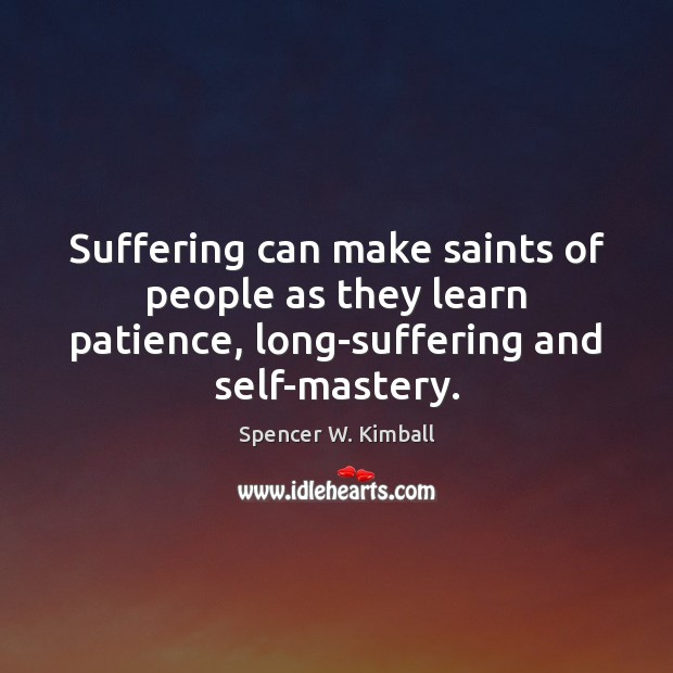 Suffering can make saints of people as they learn patience, long-suffering and Spencer W. Kimball Picture Quote