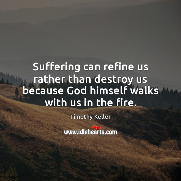 Suffering can refine us rather than destroy us because God himself walks Image