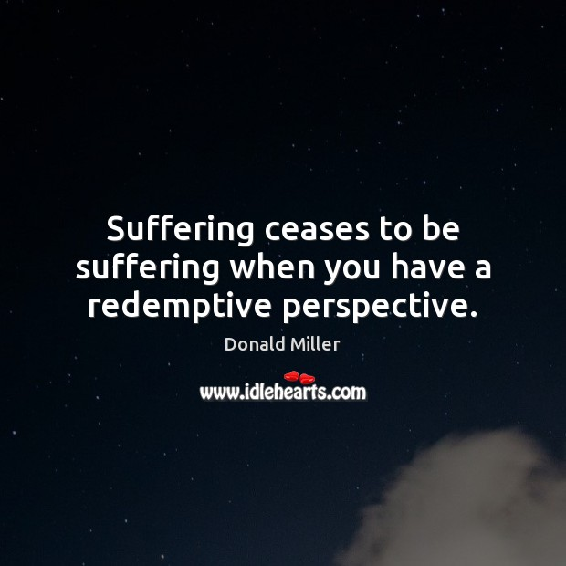 Suffering ceases to be suffering when you have a redemptive perspective. Donald Miller Picture Quote