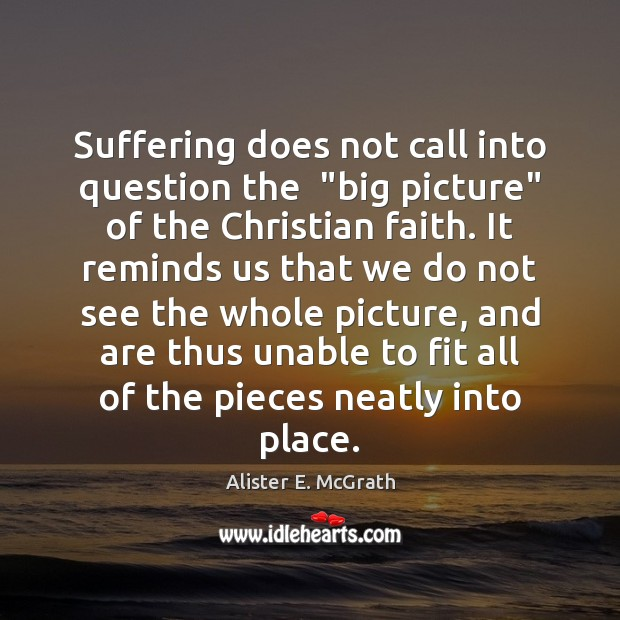 """Suffering does not call into question the  """"big picture"""" of the Christian Alister E. McGrath Picture Quote"""