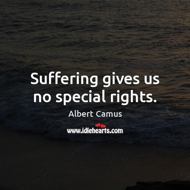 Suffering gives us no special rights. Image