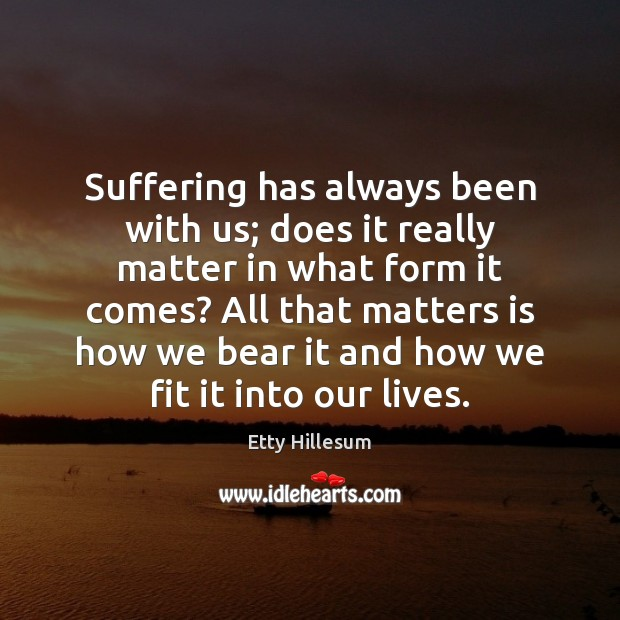 Suffering has always been with us; does it really matter in what Etty Hillesum Picture Quote