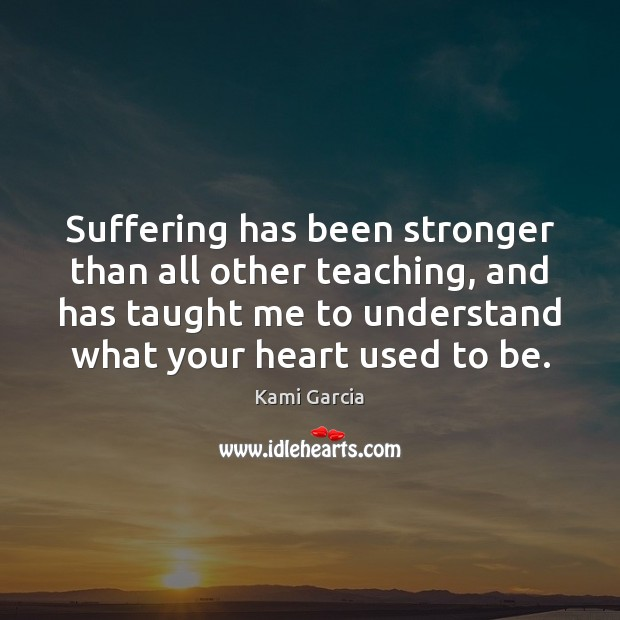 Suffering has been stronger than all other teaching, and has taught me Image