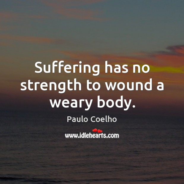 Suffering has no strength to wound a weary body. Image
