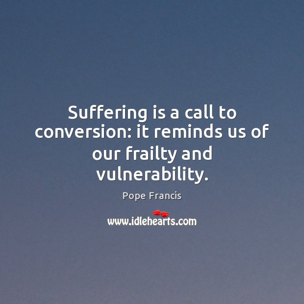 Suffering is a call to conversion: it reminds us of our frailty and vulnerability. Image