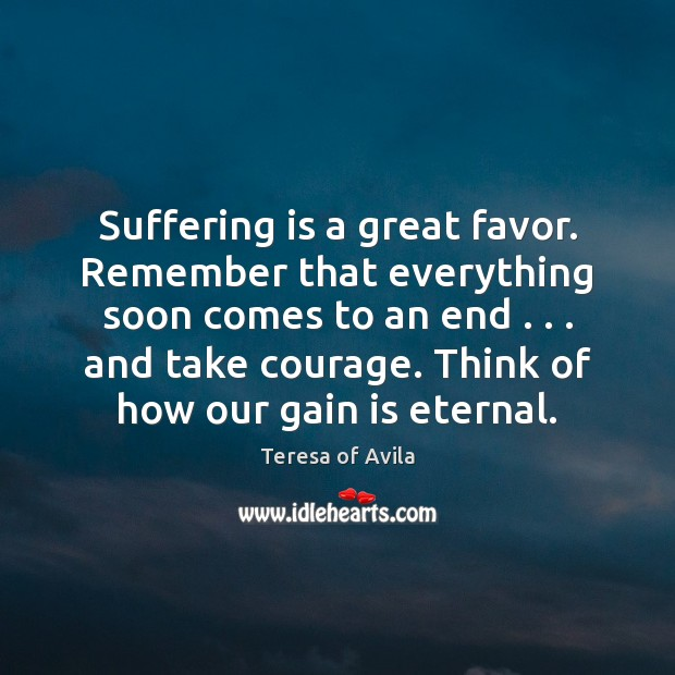 Suffering is a great favor. Remember that everything soon comes to an Image