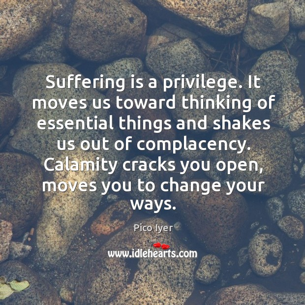 Suffering is a privilege. It moves us toward thinking of essential things Pico Iyer Picture Quote
