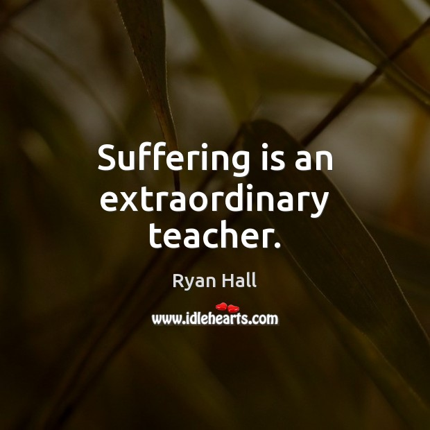 Suffering is an extraordinary teacher. Image