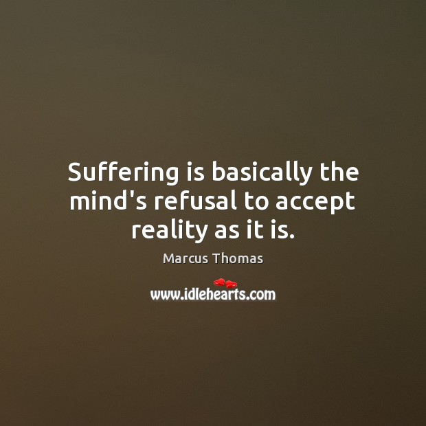 Suffering is basically the mind's refusal to accept reality as it is. Image