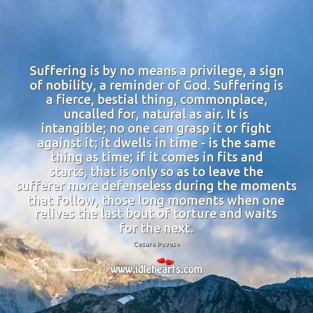 Suffering is by no means a privilege, a sign of nobility, a Cesare Pavese Picture Quote
