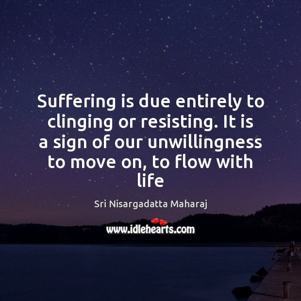 Suffering is due entirely to clinging or resisting. It is a sign Sri Nisargadatta Maharaj Picture Quote