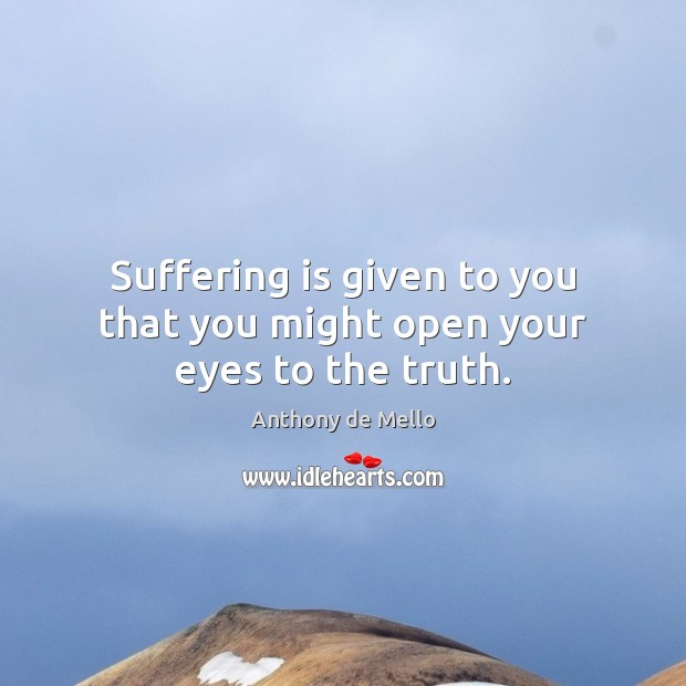 Suffering is given to you that you might open your eyes to the truth. Anthony de Mello Picture Quote
