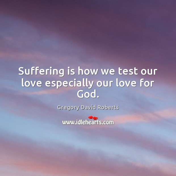 Suffering is how we test our love especially our love for God. Gregory David Roberts Picture Quote