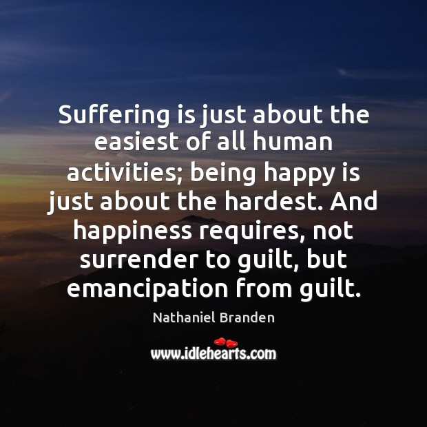 Suffering is just about the easiest of all human activities; being happy Image