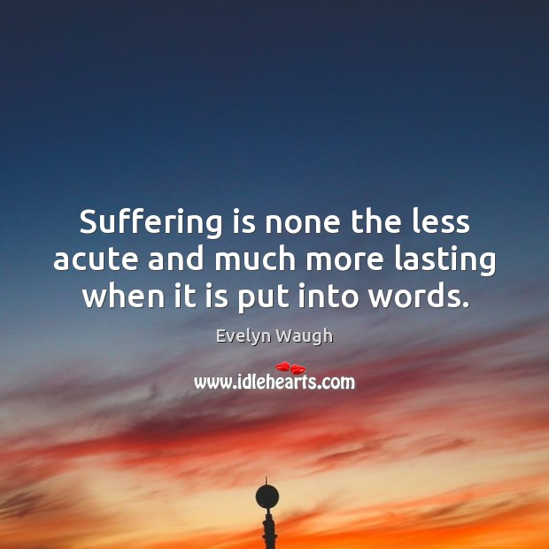 Image, Suffering is none the less acute and much more lasting when it is put into words.