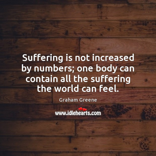 Suffering is not increased by numbers; one body can contain all the Graham Greene Picture Quote