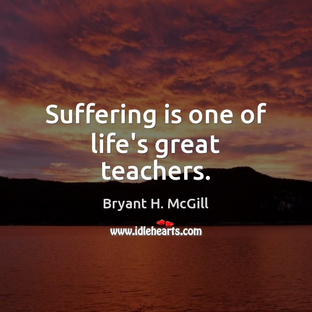 Suffering is one of life's great teachers. Image