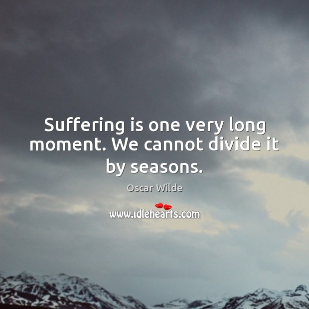 Image, Suffering is one very long moment. We cannot divide it by seasons.