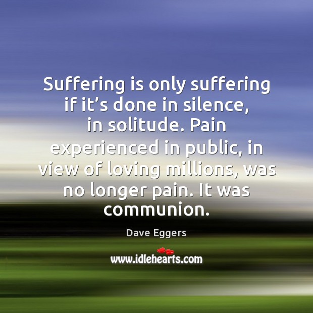 Image, Suffering is only suffering if it's done in silence, in solitude.