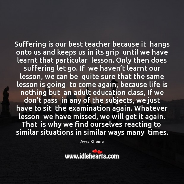 Suffering is our best teacher because it  hangs onto us and keeps Image