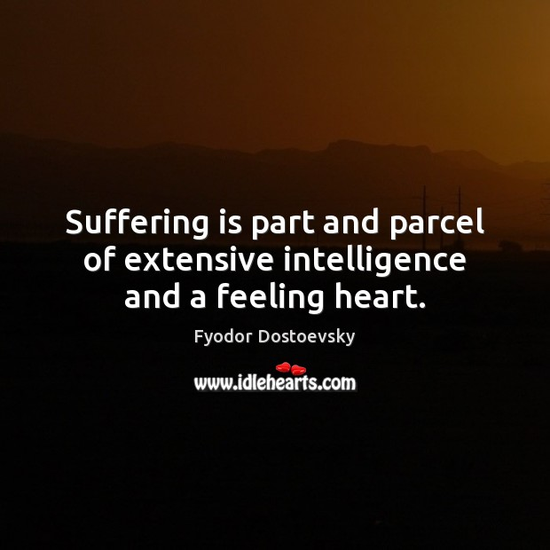 Suffering is part and parcel of extensive intelligence and a feeling heart. Fyodor Dostoevsky Picture Quote
