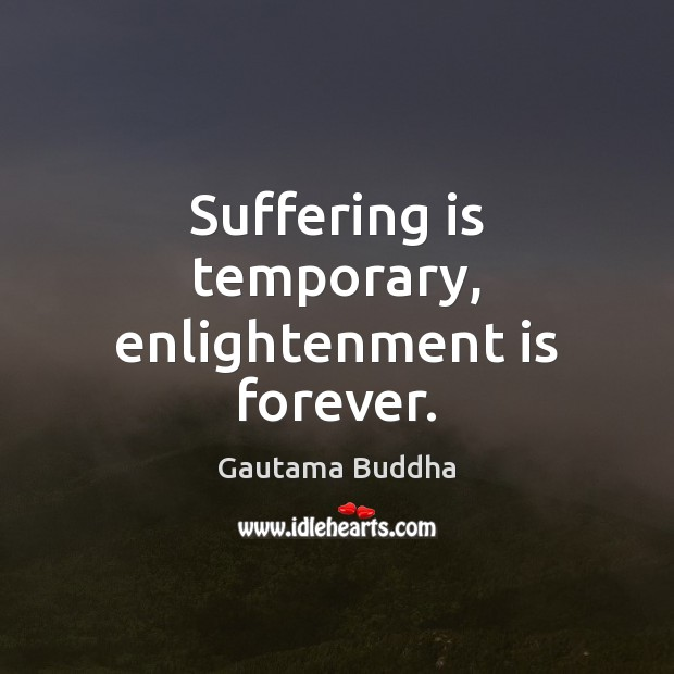 Suffering is temporary, enlightenment is forever. Image