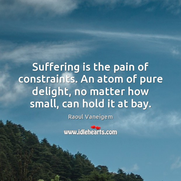 Suffering is the pain of constraints. An atom of pure delight, no Raoul Vaneigem Picture Quote