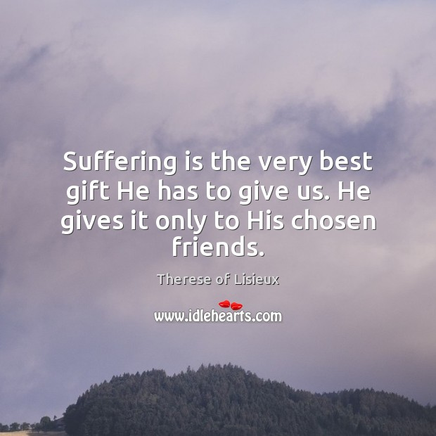 Suffering is the very best gift He has to give us. He gives it only to His chosen friends. Therese of Lisieux Picture Quote