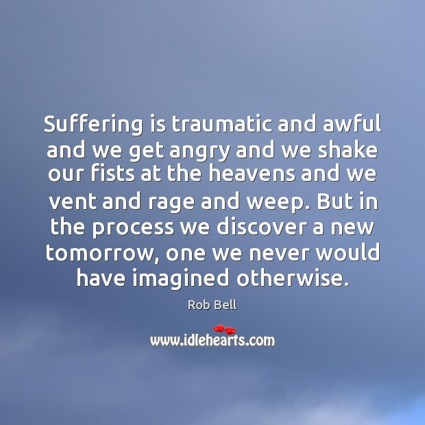 Suffering is traumatic and awful and we get angry and we shake Image