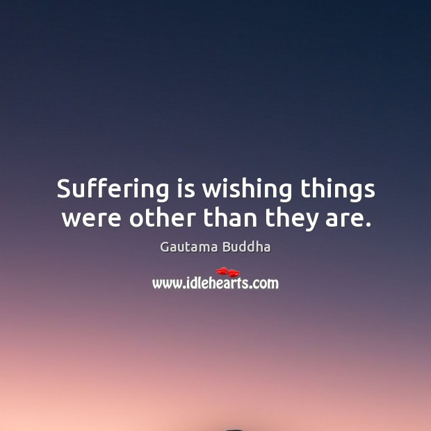 Suffering is wishing things were other than they are. Gautama Buddha Picture Quote