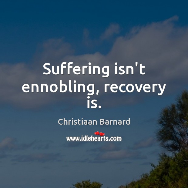 Christiaan Barnard Picture Quote image saying: Suffering isn't ennobling, recovery is.