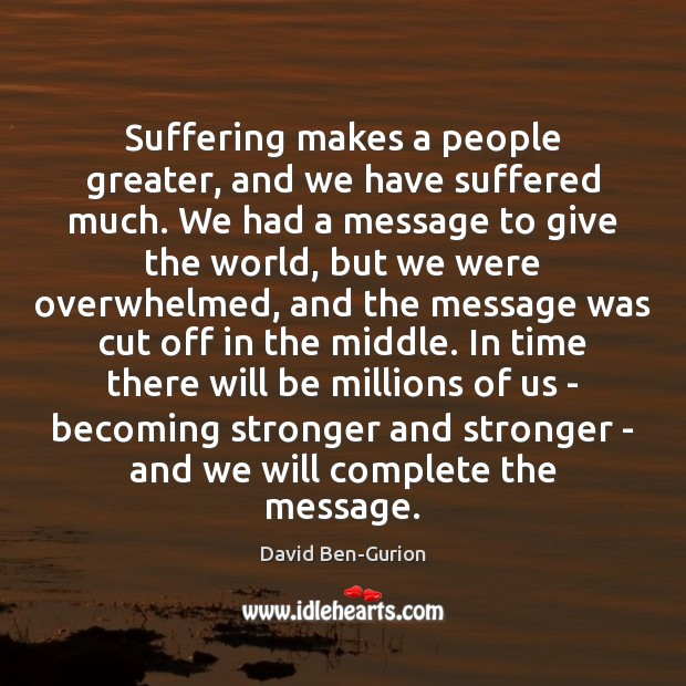 Image, Suffering makes a people greater, and we have suffered much. We had