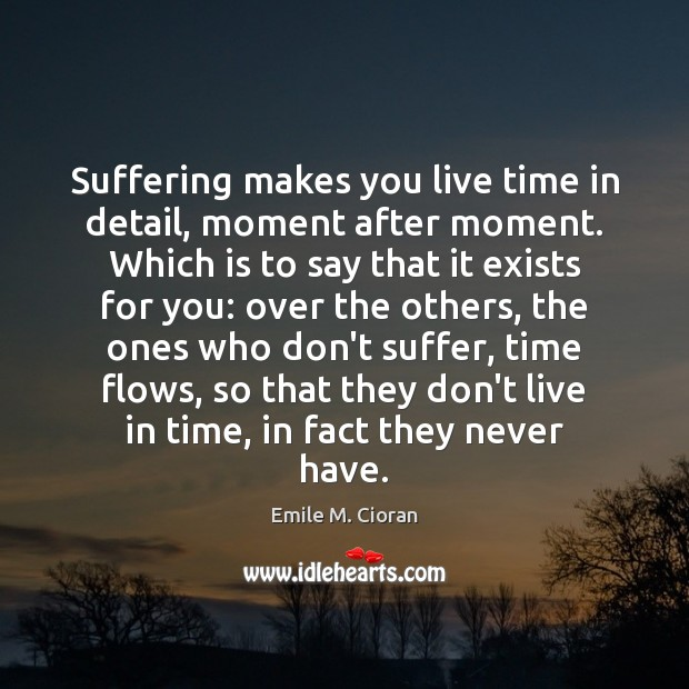 Suffering makes you live time in detail, moment after moment. Which is Emile M. Cioran Picture Quote