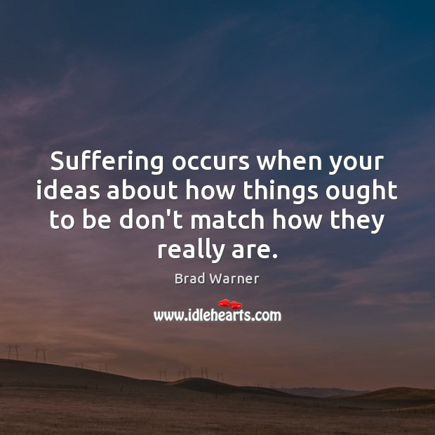 Suffering occurs when your ideas about how things ought to be don't Brad Warner Picture Quote