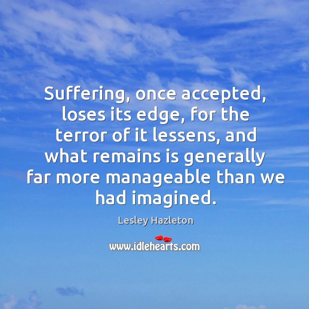 Suffering, once accepted, loses its edge, for the terror of it lessens, Image