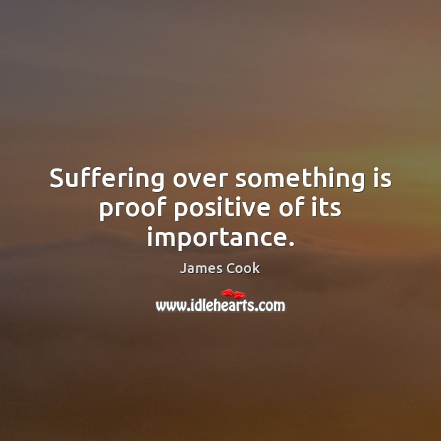 Suffering over something is proof positive of its importance. James Cook Picture Quote