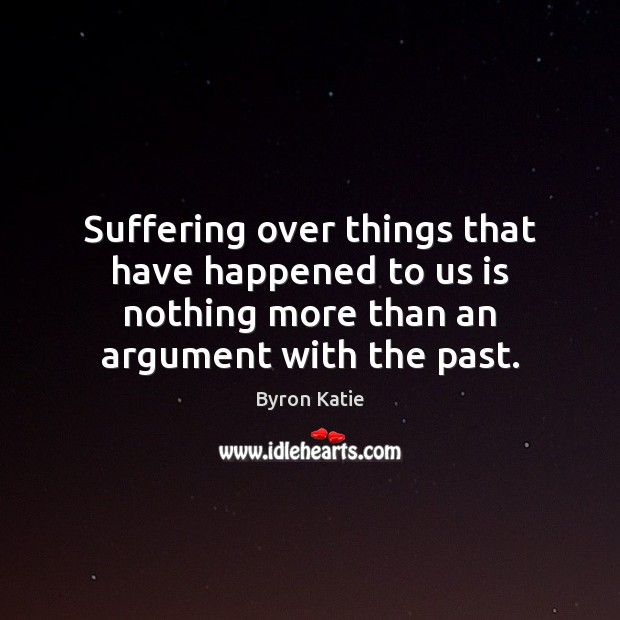 Suffering over things that have happened to us is nothing more than Byron Katie Picture Quote