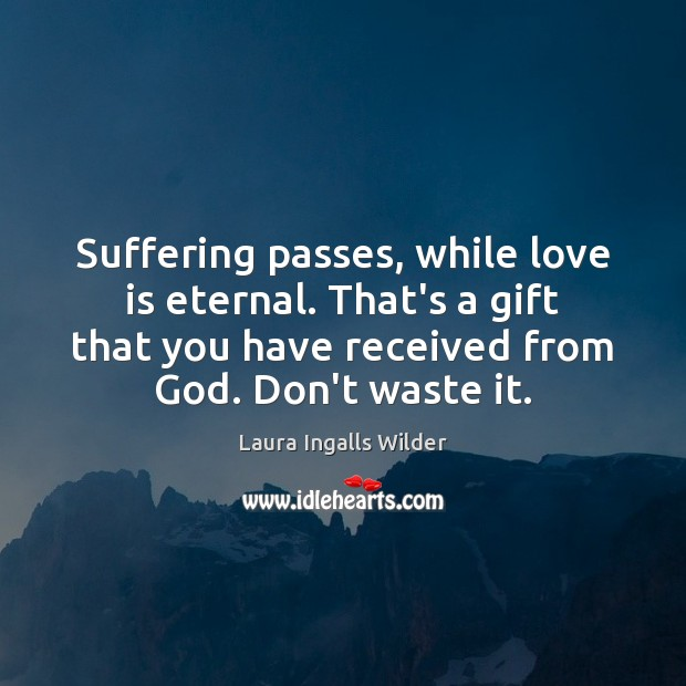 Suffering passes, while love is eternal. That's a gift that you have Image