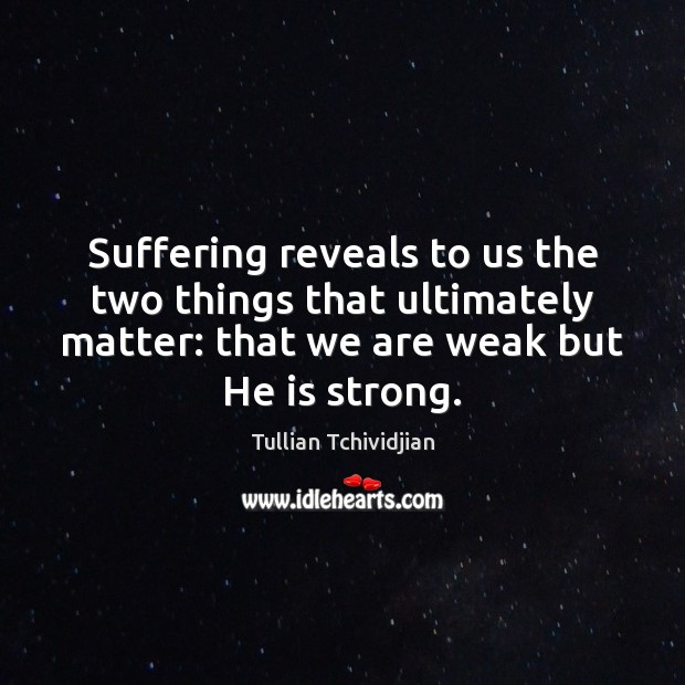 Suffering reveals to us the two things that ultimately matter: that we Tullian Tchividjian Picture Quote