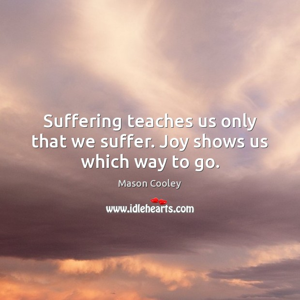 Suffering teaches us only that we suffer. Joy shows us which way to go. Image