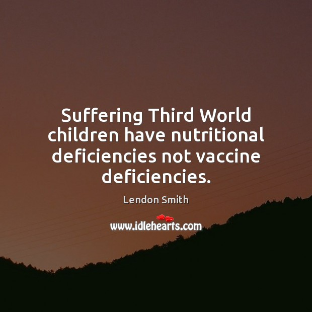 Suffering Third World children have nutritional deficiencies not vaccine deficiencies. Image