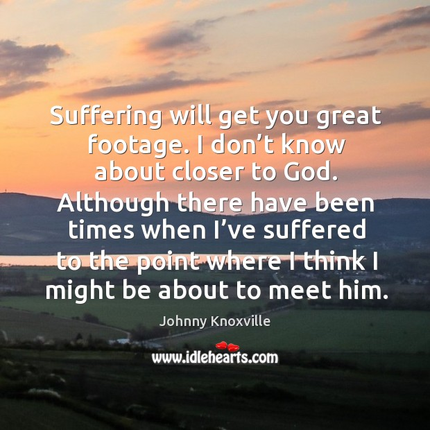 Suffering will get you great footage. I don't know about closer to God. Johnny Knoxville Picture Quote