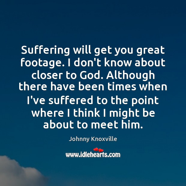 Suffering will get you great footage. I don't know about closer to Johnny Knoxville Picture Quote