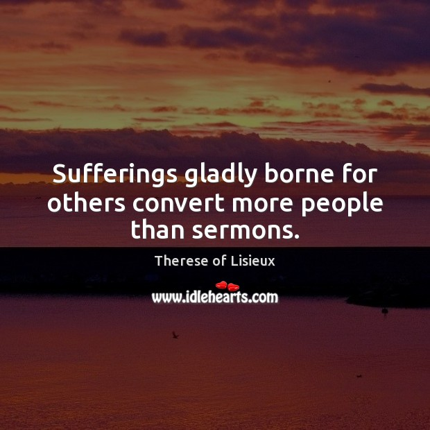 Sufferings gladly borne for others convert more people than sermons. Therese of Lisieux Picture Quote