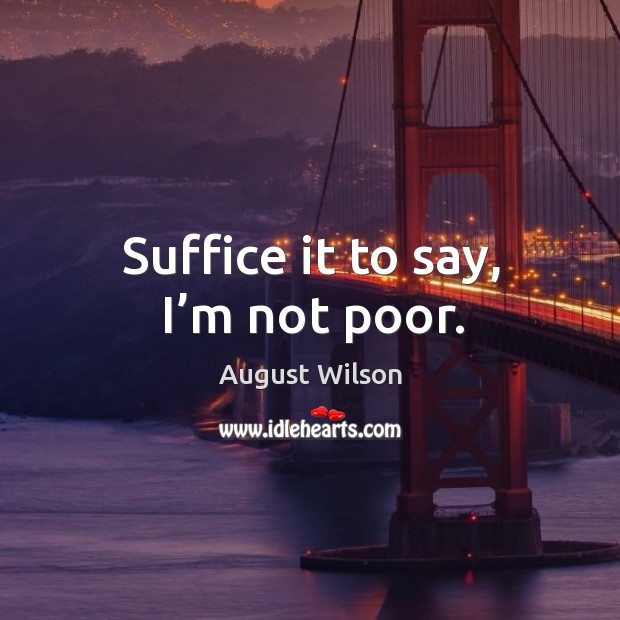 Suffice it to say, I'm not poor. August Wilson Picture Quote