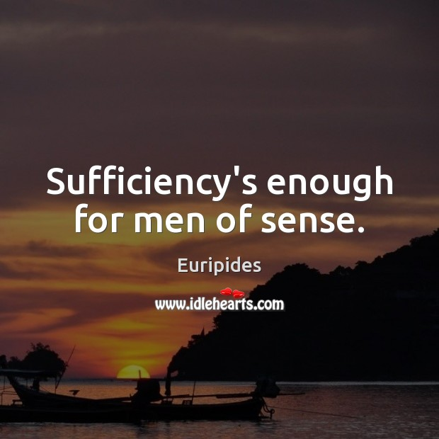 Sufficiency's enough for men of sense. Image