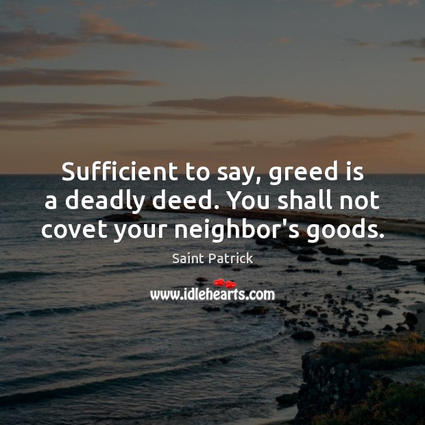 Sufficient to say, greed is a deadly deed. You shall not covet your neighbor's goods. Image