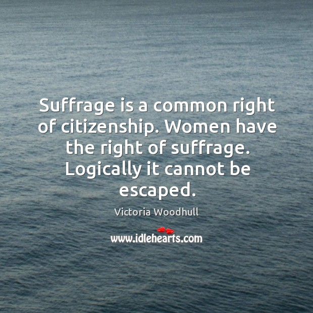 Suffrage is a common right of citizenship. Women have the right of suffrage. Victoria Woodhull Picture Quote